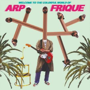 Arp Frique - Welcome To The Colorful World Of Arp Frique (2018)
