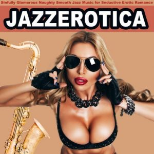 Jazz Erotica - Sinfully Glamorous Naughty Smooth Jazz Music for Seductive Erotic Romance (2016)