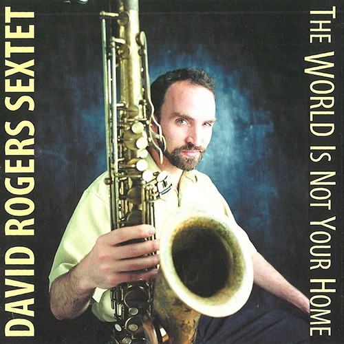 David Rogers Sextet - The World Is Not Your Home (2007)