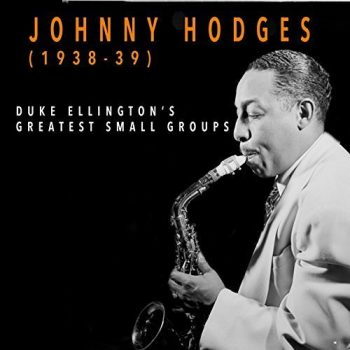 Johnny Hodges And His Orchestra - Johnny Hodges 1938-1939: Duke Ellington's Greatest Small Groups (2018)