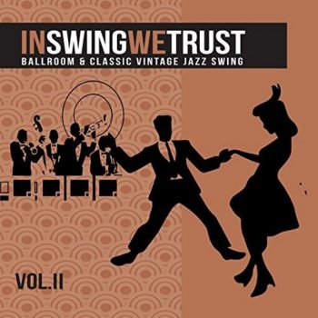VA - In Swing We Trust, Vol. 2 (Ballroom And Classic Vintage Jazz Swing) (2017)