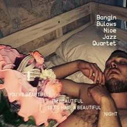 Bangin Bülows Nice Jazz Quartet - You're Beautiful, I'm Beautilful, Let's Have a Beautiful Night (2016)
