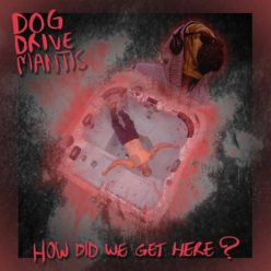 Dog Drive Mantis - How Did We Get Here? (2018)
