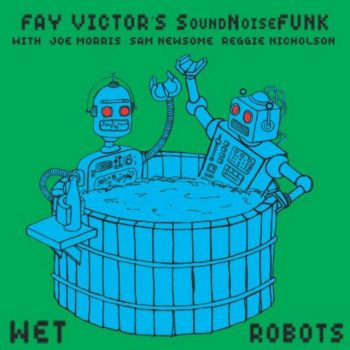 Fay Victor's SoundNoiseFUNK - Wet Robots (2018)