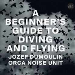Jozef Dumoulin & Orca Noise Unit - A Beginner's Guide To Diving And Flying (2018)