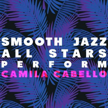 Smooth Jazz All Stars - Smooth Jazz All Stars Perform Camila Cabello (2018)