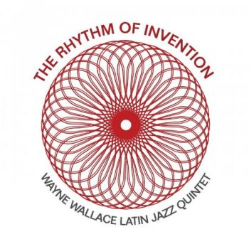 Wayne Wallace Latin Jazz Quintet - The Rhythm of Invention (2019)