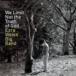 Ezra Weiss Big Band - We Limit Not the Truth of God (2019)