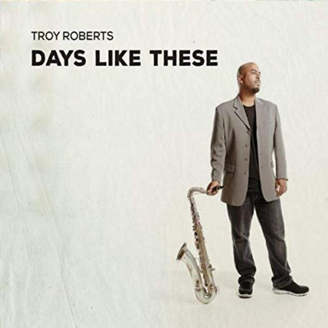 Troy Roberts - Days Like These (2019)