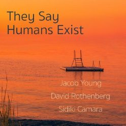 Jacob Young, David Rothenberg, Sidiki Camara - They Say Humans Exist (2020)