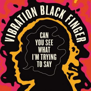 Vibration Black Finger - Can You See What I'm Trying to Say (2020)