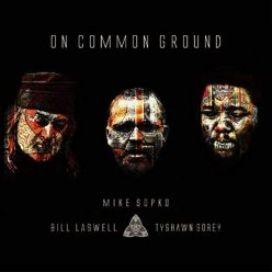 Mike Sopko, Bill Laswell, Tyshawn Sorey - On Common Ground (2020)